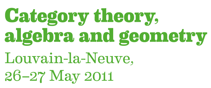 Category Theory, Algebra and Geometry; Louvain-la-Neuve, 26-27 May 2011
